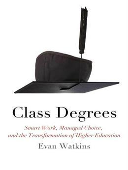 Class Degrees: Smart Work, Managed Choice, and the Transformation of Higher Education
