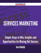 Services Marketing - Simple Steps to Win, Insights and Opportunities for Maxing Out Success