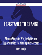 Resistance To Change - Simple Steps to Win, Insights and Opportunities for Maxing Out Success