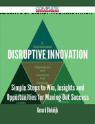Disruptive Innovation - Simple Steps to Win, Insights and Opportunities for Maxing Out Success