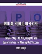 Initial Public Offering - Simple Steps to Win, Insights and Opportunities for Maxing Out Success