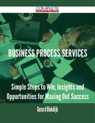 Business Process Services - Simple Steps to Win, Insights and Opportunities for Maxing Out Success