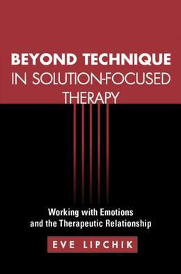 Beyond Technique in Solution-Focused Therapy: Working with Emotions and the Therapeutic Relationship