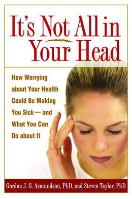 It's Not All in Your Head: How Worrying about Your Health Could Be Making You Sick--and What You Can Do about It