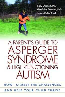 A Parent's Guide to Asperger Syndrome and High-Functioning Autism, First Edition: How to Meet the Challenges and Help Your Child Thrive
