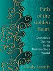 Path of the Golden Heart: Conscious Dating in an Unconscious World