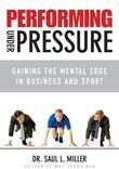 Performing Under Pressure: Gaining the Mental Edge in Business and Sport