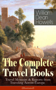 The Complete Travel Books of William Dean Howells: Travel Memoirs & Reports from Traveling Across Europe (Illustrated)