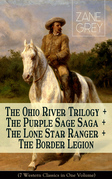 The Ohio River Trilogy + The Purple Sage Saga + The Lone Star Ranger + The Border Legion (7 Western Classics in One Volume)