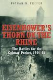 Eisenhower's Thorn on the Rhine: The Battles for the Colmar Pocket, 1944-45