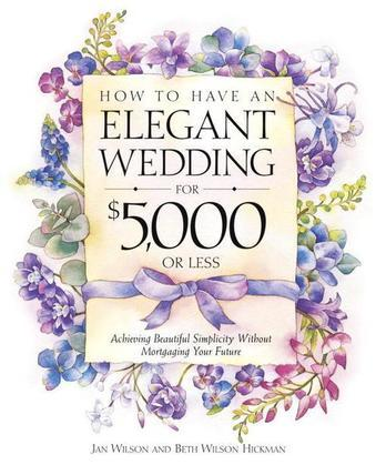 How to Have an Elegant Wedding for $5,000 or Less: Achieving Beautiful Simplicity Without Mortgaging Your Future