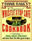 Fannie Flagg's Original Whistle Stop Cafe Cookbook: Featuring : Fried Green Tomatoes, Southern Barbecue, Banana Split Cake, and Many Other Great Recip