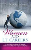 Women and I.T. Careers: Why Women are Leaving the Ranks of I.T. Careers and Why It's So Important They Stay