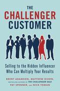 The Challenger Customer: Selling to the Hidden Influencer Who Can Multiply Your Results