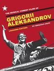 The Musical Comedy Films of Grigorii Aleksandrov: Laughing Matters