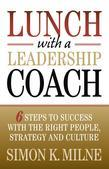 Lunch With A Leadership Coach: 6 Steps To Success With The Right People, Strategy And Culture