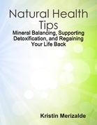 Natural Health Tips: Mineral Balancing, Supporting Detoxification, and Regaining Your Life Back