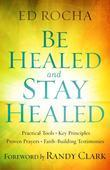 Be Healed and Stay Healed: Practical Tools, Key Principles, Proven Prayers, Faith-Building Testimonies