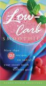 Low-Carb Smoothies: More Than 135 Recipes to Satisfy Your Sweet Tooth Without Guilt