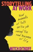 Storytelling at Work: Moments of Truth on the Job Reveal the Real Business of Life