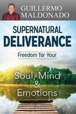 Supernatural Deliverance: Freedom For Your Soul Mind And Emotions