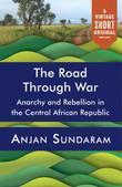 The Road Through War: Anarchy and Rebellion in the Central African Republic
