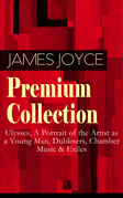 JAMES JOYCE Premium Collection: Ulysses, A Portrait of the Artist as a Young Man, Dubliners, Chamber Music & Exiles