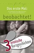 """3 erotische Kurzgeschichten aus: """"Das erste Mal: beobachtet!"""""""