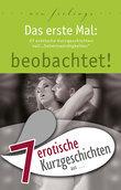 """7 erotische Kurzgeschichten aus: """"Das erste Mal: beobachtet!"""""""