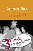 """3 erotische Kurzgeschichten aus: """"Das erste Mal: zu dritt!"""""""