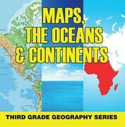 Maps, the Oceans & Continents : Third Grade Geography Series: 3rd Grade Books - Maps Exploring The World for Kids