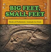Big Feet, Small Feet : Book of Prehistoric Animals for Kids: Prehistoric Creatures Encyclopedia