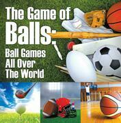 The Game of Balls: Ball Games All Over The World: Ball Games for Kids