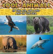 Cool Animals: In The Air, On Land and In The Sea: Animal Encyclopedia for Kids - Wildlife