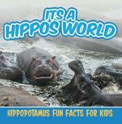 Its a Hippos World: Hippopotamus Fun Facts For Kids: Hippo Books for Children - Big Mammals