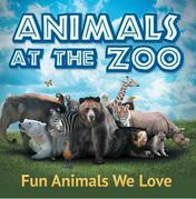 Animals at the Zoo: Fun Animals We Love: Zoo Animals for Kids