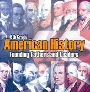 6th Grade American History: Founding Fathers and Leaders: American Revolution Kids Sixth Grade Books