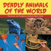 Deadly Animals Of The World: Poisonous and Dangerous Animals Big & Small: Wildlife Books for Kids