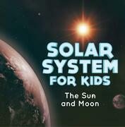 Solar System for Kids : The Sun and Moon: Universe for Kids