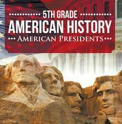 5th Grade American History: American Presidents: Fifth Grade Books US Presidents for Kids