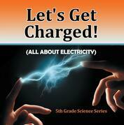 Let's Get Charged! (All About Electricity) : 5th Grade Science Series: Fifth Grade Books Electricity for Kids
