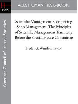 Scientific Management, Comprising Shop Management: The Principles of Scientific Management Testimony before the Special House Committee