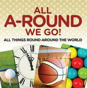 All A-Round We Go!: All Things Round Around the World: World Travel Book