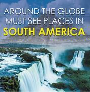 Around The Globe - Must See Places in South America: South America Travel Guide for Kids