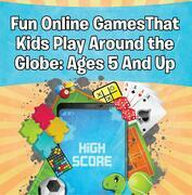 Fun Online Games That Kids Play Around the Globe: Ages 5 And Up: Games for Kids and Teens
