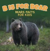 B is for Bear: Bears Facts For Kids: Animal Encyclopedia for Kids - Wildlife
