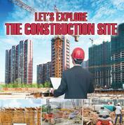 Let's Explore the Construction Site: Construction Site Kids Book