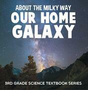 About the Milky Way (Our Home Galaxy) : 3rd Grade Science Textbook Series: Solar System for Kids