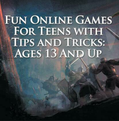 Fun Online Games For Teens with Tips and Tricks: Ages 13 And Up: Games for Kids and Teens