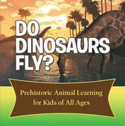 Do Dinosaurs Fly? Prehistoric Animal Learning for Kids of All Ages: Dinosaur Books Encyclopedia for Kids